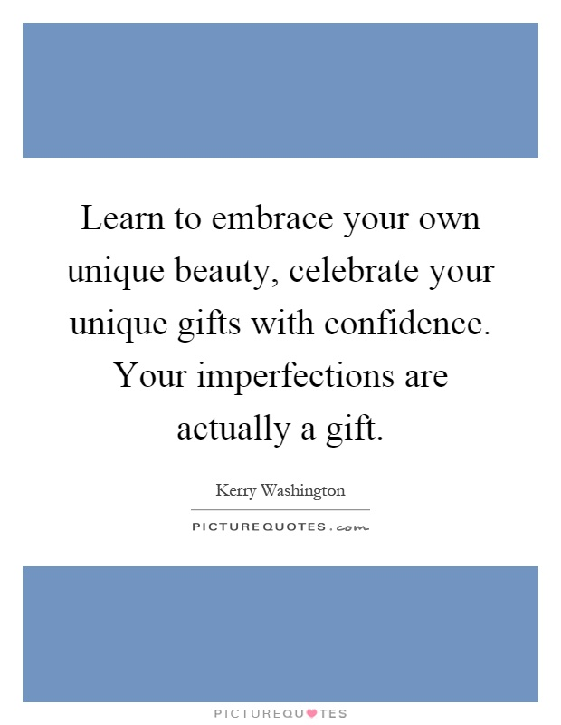 Learn to embrace your own unique beauty, celebrate your unique gifts with confidence. Your imperfections are actually a gift Picture Quote #1