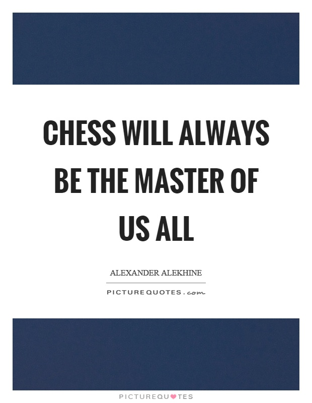 Chess will always be the master of us all Picture Quote #1