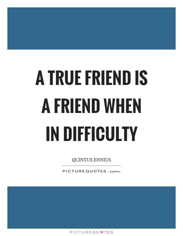 A true friend is a friend when in difficulty Picture Quote #1