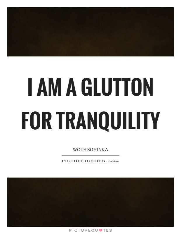 I am a glutton for tranquility Picture Quote #1