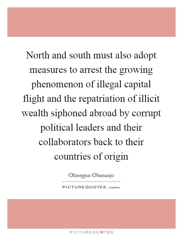 North and south must also adopt measures to arrest the growing phenomenon of illegal capital flight and the repatriation of illicit wealth siphoned abroad by corrupt political leaders and their collaborators back to their countries of origin Picture Quote #1