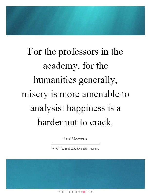 For the professors in the academy, for the humanities generally, misery is more amenable to analysis: happiness is a harder nut to crack Picture Quote #1