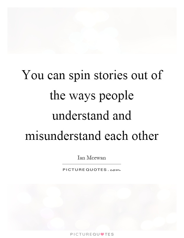 You can spin stories out of the ways people understand and misunderstand each other Picture Quote #1