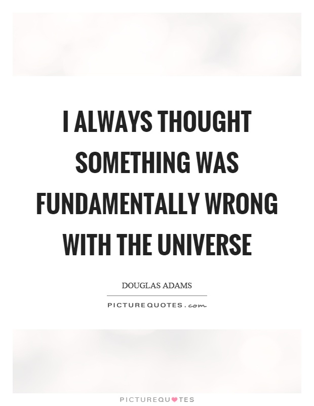 I always thought something was fundamentally wrong with the universe Picture Quote #1