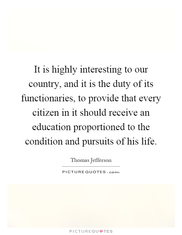 It is highly interesting to our country, and it is the duty of its functionaries, to provide that every citizen in it should receive an education proportioned to the condition and pursuits of his life Picture Quote #1