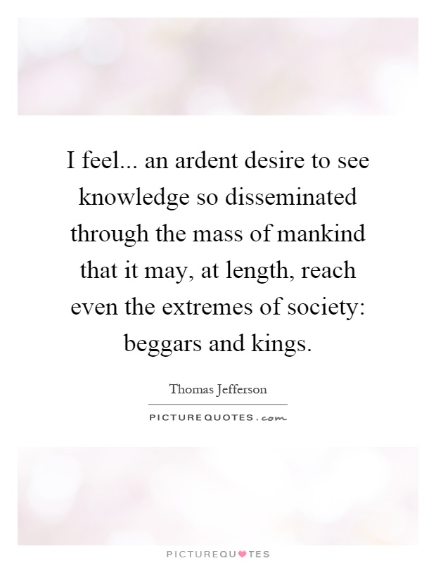 I feel... an ardent desire to see knowledge so disseminated through the mass of mankind that it may, at length, reach even the extremes of society: beggars and kings Picture Quote #1