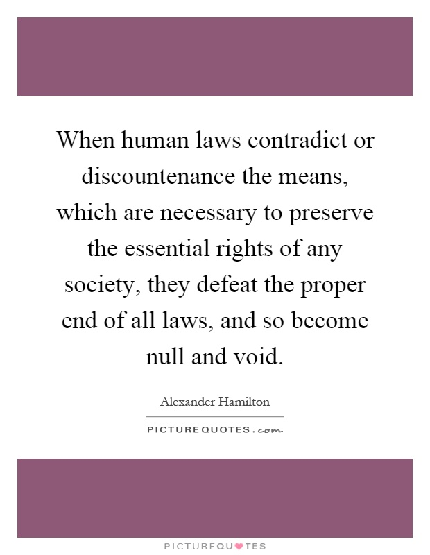 When human laws contradict or discountenance the means, which are necessary to preserve the essential rights of any society, they defeat the proper end of all laws, and so become null and void Picture Quote #1