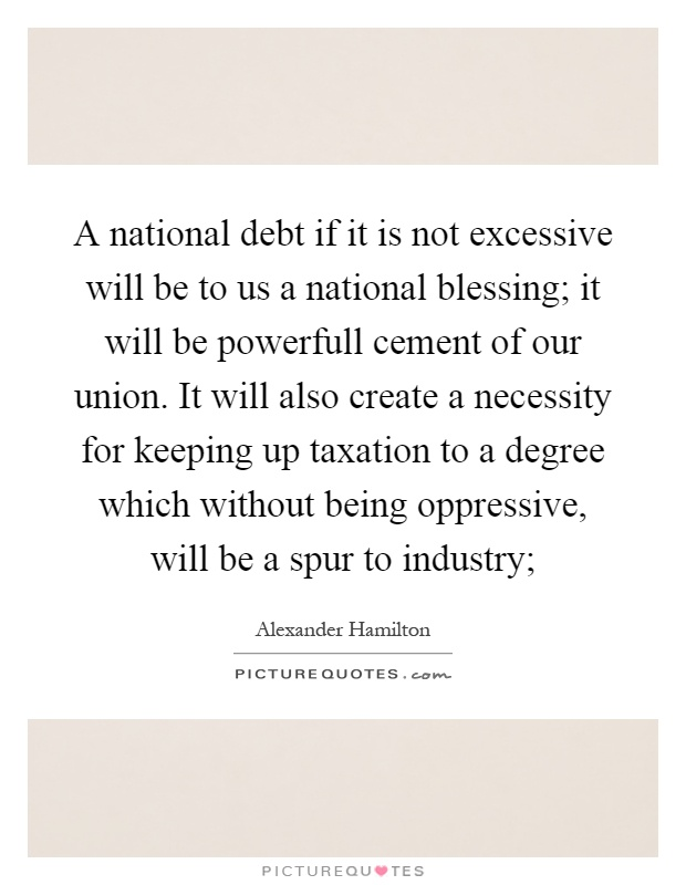 A national debt if it is not excessive will be to us a national blessing; it will be powerfull cement of our union. It will also create a necessity for keeping up taxation to a degree which without being oppressive, will be a spur to industry; Picture Quote #1