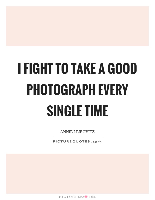 I fight to take a good photograph every single time Picture Quote #1
