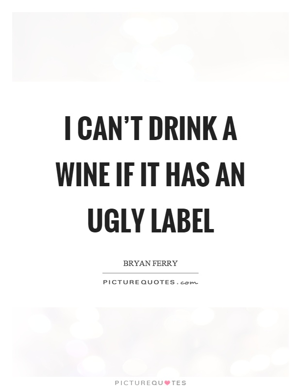 I can't drink a wine if it has an ugly label Picture Quote #1