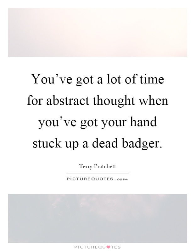 You've got a lot of time for abstract thought when you've got your hand stuck up a dead badger Picture Quote #1