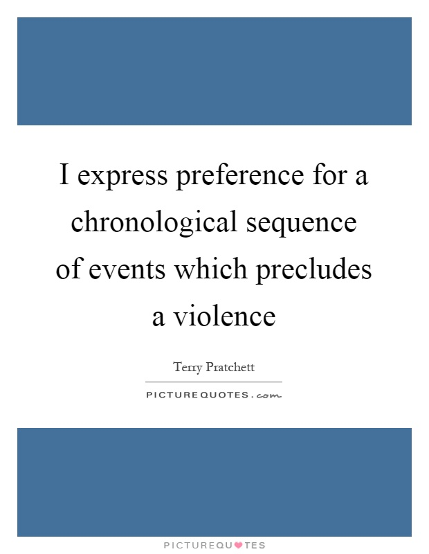 I express preference for a chronological sequence of events which precludes a violence Picture Quote #1