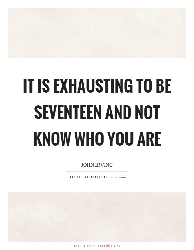 It is exhausting to be seventeen and not know who you are Picture Quote #1