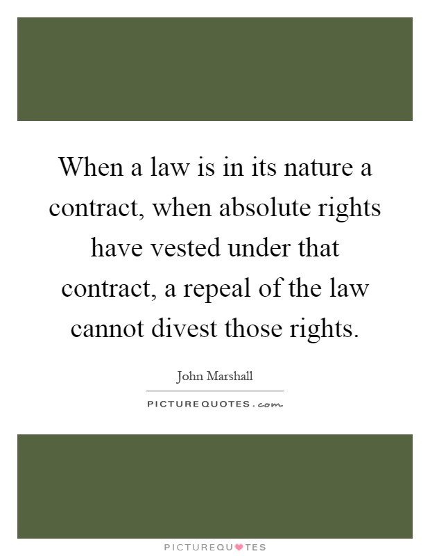 When a law is in its nature a contract, when absolute rights have vested under that contract, a repeal of the law cannot divest those rights Picture Quote #1