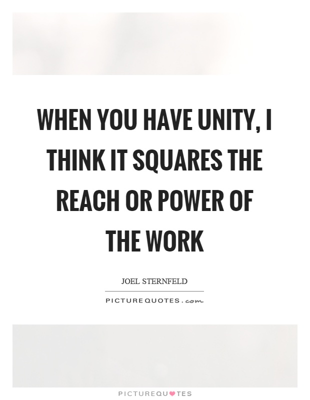 When you have unity, I think it squares the reach or power of the work Picture Quote #1