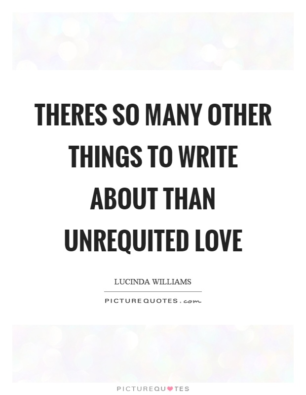 Theres so many other things to write about than unrequited love Picture Quote #1