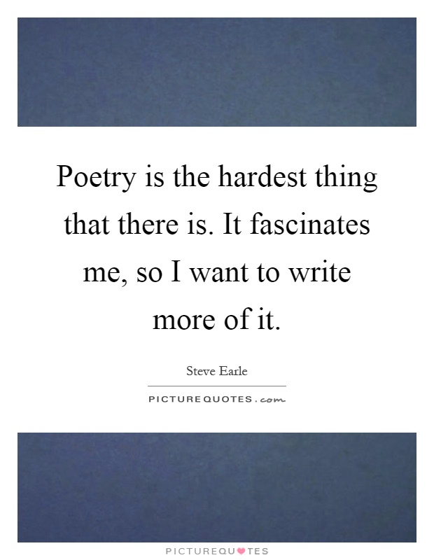 Poetry is the hardest thing that there is. It fascinates me, so I want to write more of it Picture Quote #1