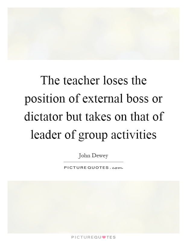 The teacher loses the position of external boss or dictator but takes on that of leader of group activities Picture Quote #1