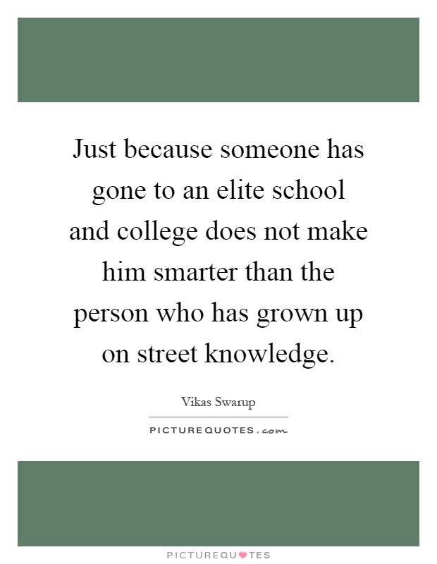 Just because someone has gone to an elite school and college does not make him smarter than the person who has grown up on street knowledge Picture Quote #1