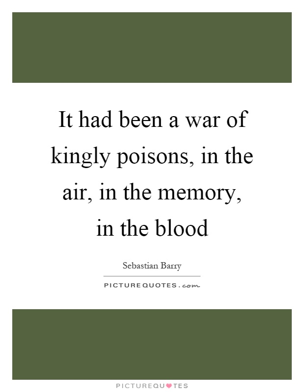It had been a war of kingly poisons, in the air, in the memory, in the blood Picture Quote #1