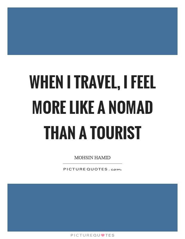 When I travel, I feel more like a nomad than a tourist Picture Quote #1