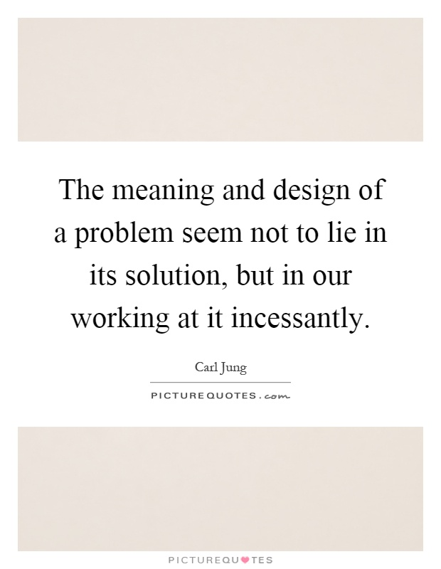 The meaning and design of a problem seem not to lie in its solution, but in our working at it incessantly Picture Quote #1