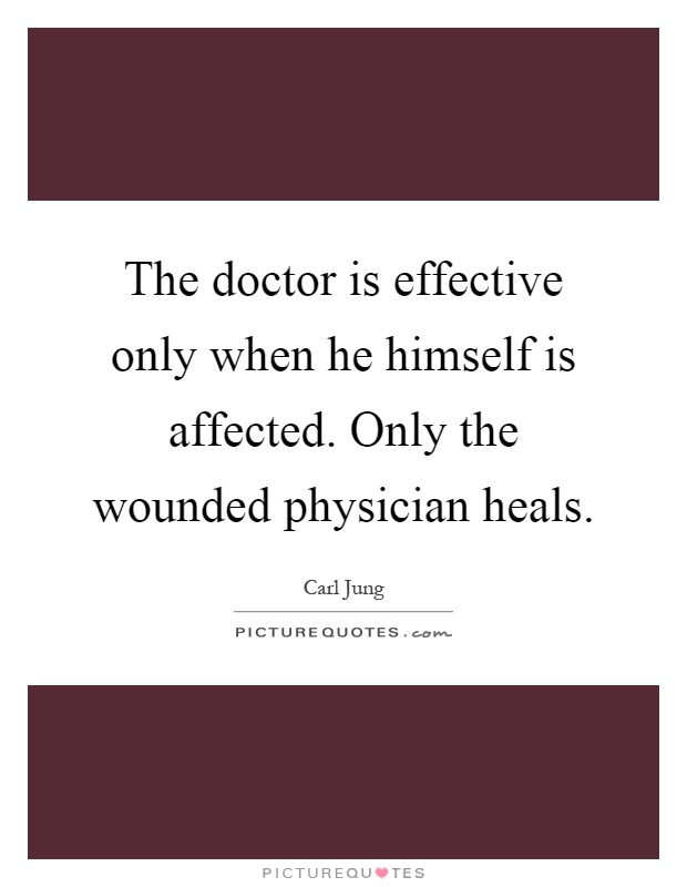 The doctor is effective only when he himself is affected. Only the wounded physician heals Picture Quote #1