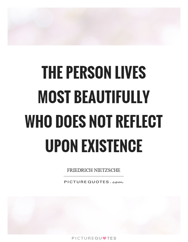 The person lives most beautifully who does not reflect upon existence Picture Quote #1