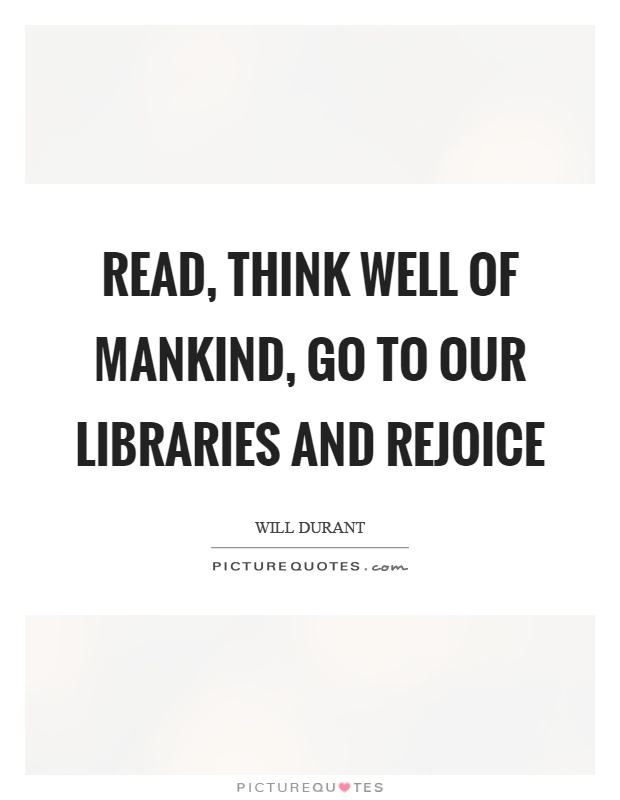 Read, think well of mankind, go to our libraries and rejoice Picture Quote #1