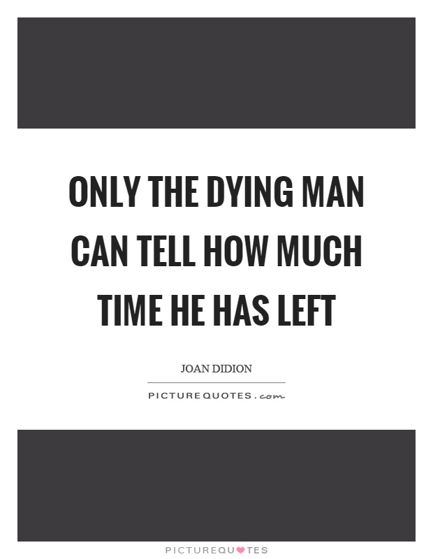 Only the dying man can tell how much time he has left Picture Quote #1