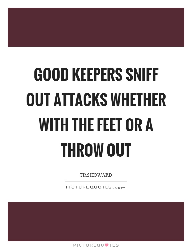 Good keepers sniff out attacks whether with the feet or a throw out Picture Quote #1
