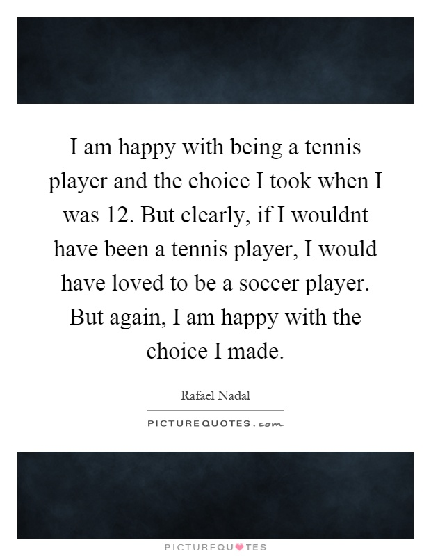I am happy with being a tennis player and the choice I took when I was 12. But clearly, if I wouldnt have been a tennis player, I would have loved to be a soccer player. But again, I am happy with the choice I made Picture Quote #1