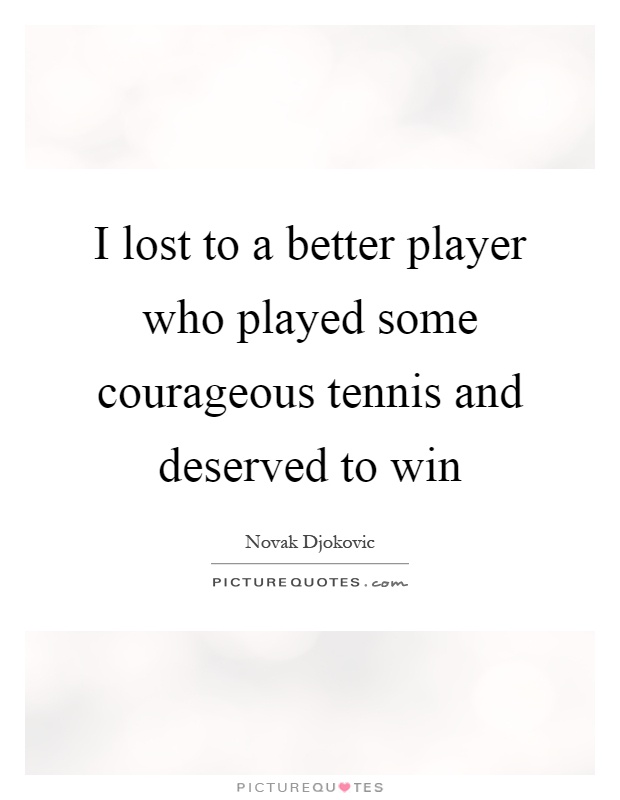 I lost to a better player who played some courageous tennis and deserved to win Picture Quote #1