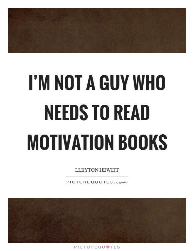 I'm not a guy who needs to read motivation books Picture Quote #1