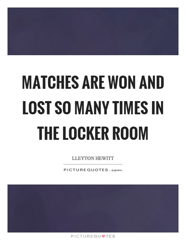 Matches are won and lost so many times in the locker room Picture Quote #1