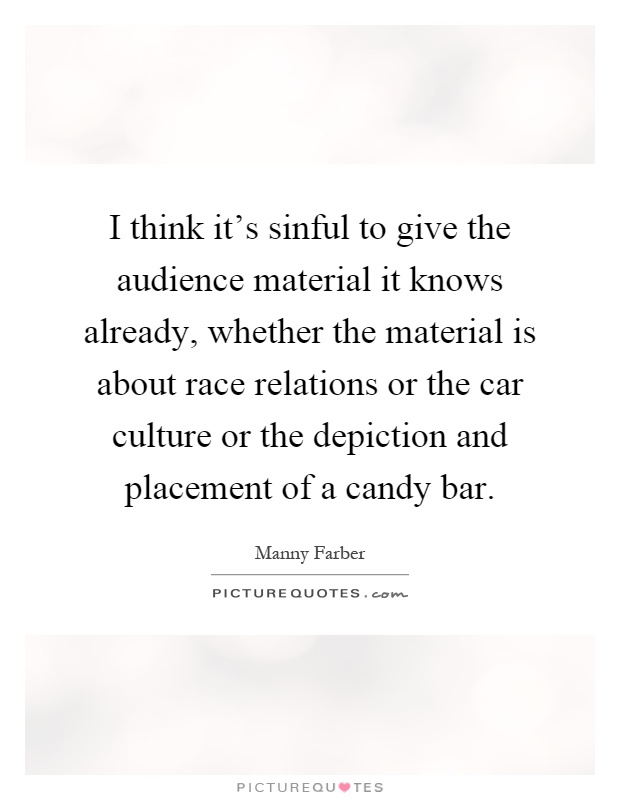 I think it's sinful to give the audience material it knows already, whether the material is about race relations or the car culture or the depiction and placement of a candy bar Picture Quote #1