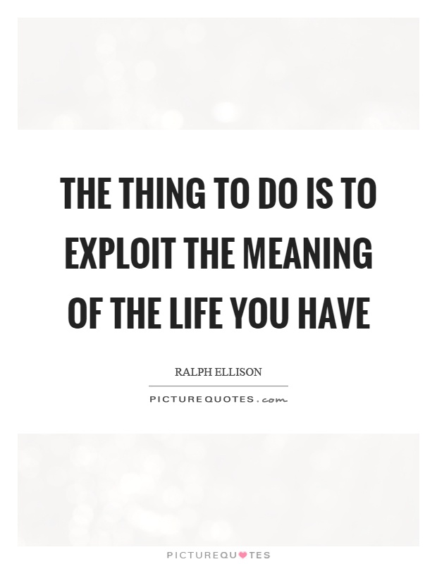 The thing to do is to exploit the meaning of the life you have Picture Quote #1