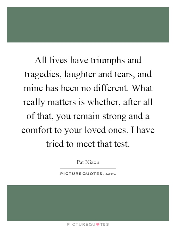 All lives have triumphs and tragedies, laughter and tears, and mine has been no different. What really matters is whether, after all of that, you remain strong and a comfort to your loved ones. I have tried to meet that test Picture Quote #1