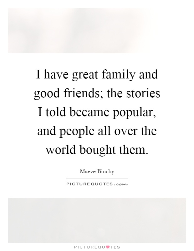 I have great family and good friends; the stories I told became popular, and people all over the world bought them Picture Quote #1