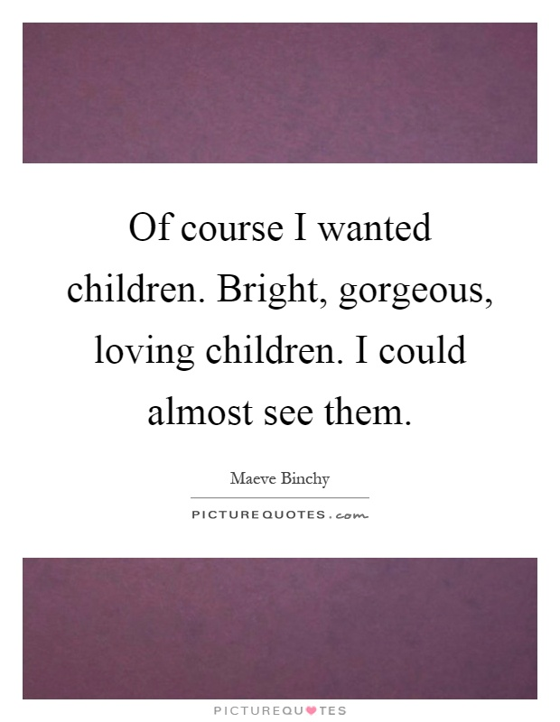 Of course I wanted children. Bright, gorgeous, loving children. I could almost see them Picture Quote #1