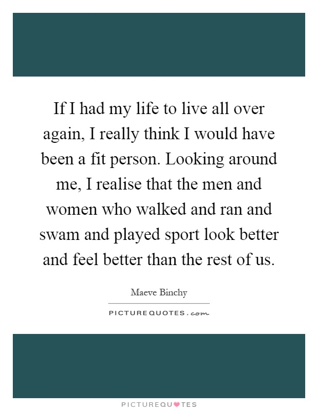 If I had my life to live all over again, I really think I would have been a fit person. Looking around me, I realise that the men and women who walked and ran and swam and played sport look better and feel better than the rest of us Picture Quote #1