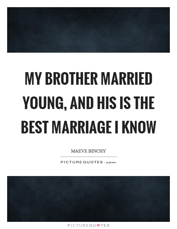 My brother married young, and his is the best marriage I know Picture Quote #1