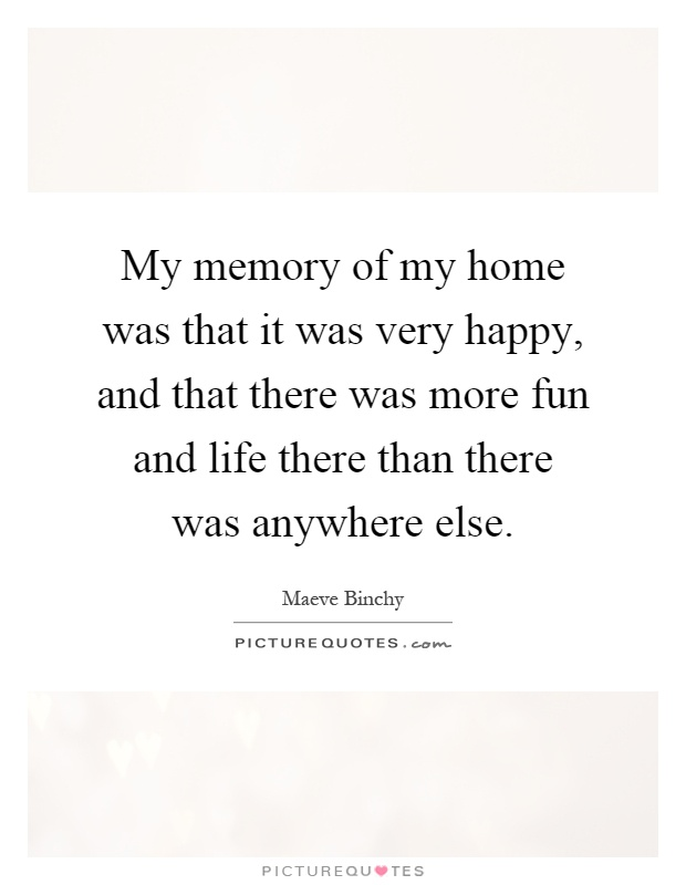 My memory of my home was that it was very happy, and that there was more fun and life there than there was anywhere else Picture Quote #1