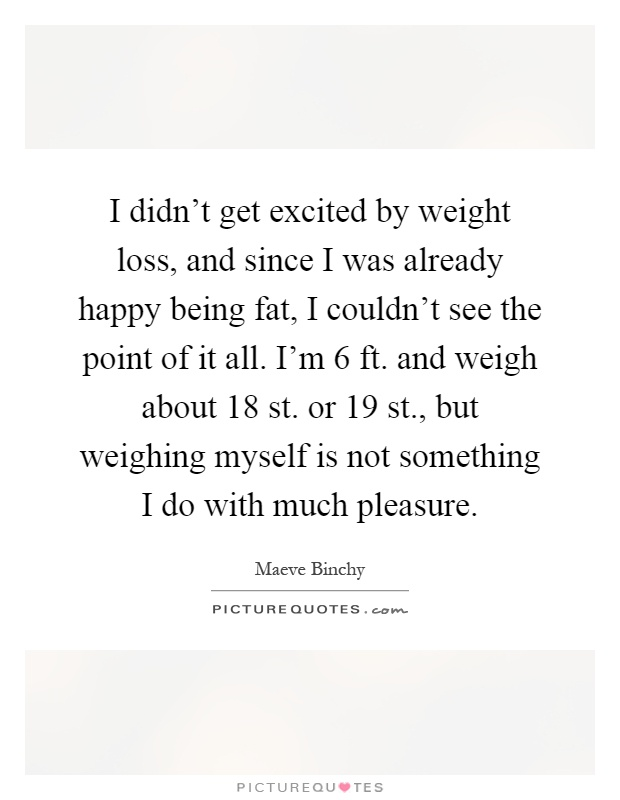 I didn't get excited by weight loss, and since I was already happy being fat, I couldn't see the point of it all. I'm 6 ft. and weigh about 18 st. or 19 st., but weighing myself is not something I do with much pleasure Picture Quote #1