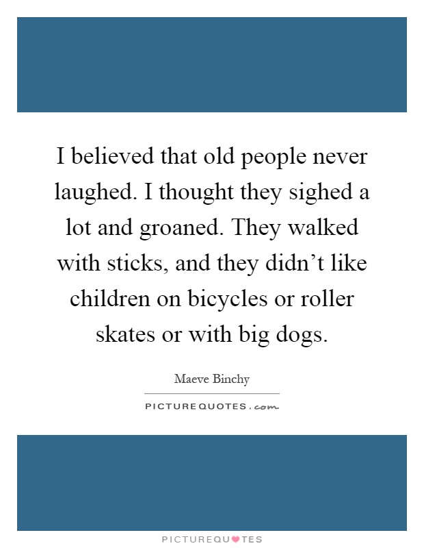 I believed that old people never laughed. I thought they sighed a lot and groaned. They walked with sticks, and they didn't like children on bicycles or roller skates or with big dogs Picture Quote #1