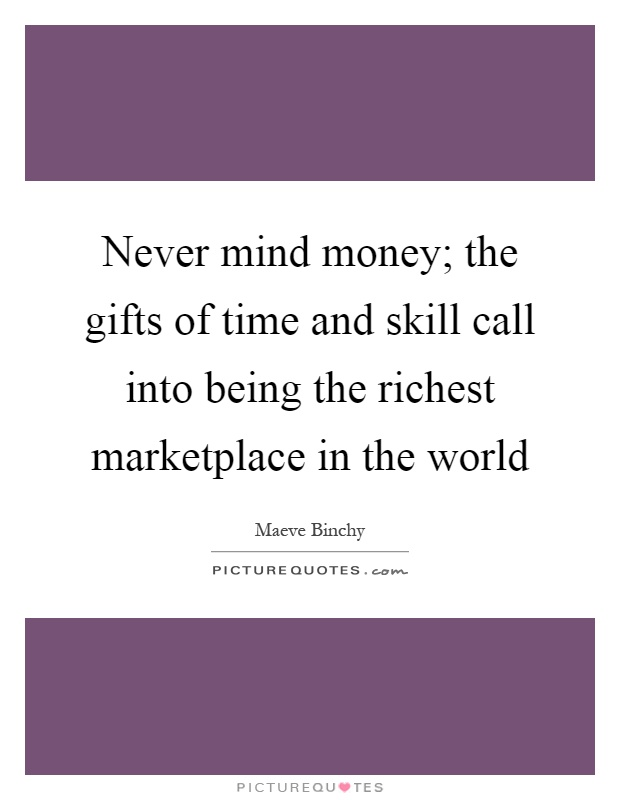 Never mind money; the gifts of time and skill call into being the richest marketplace in the world Picture Quote #1