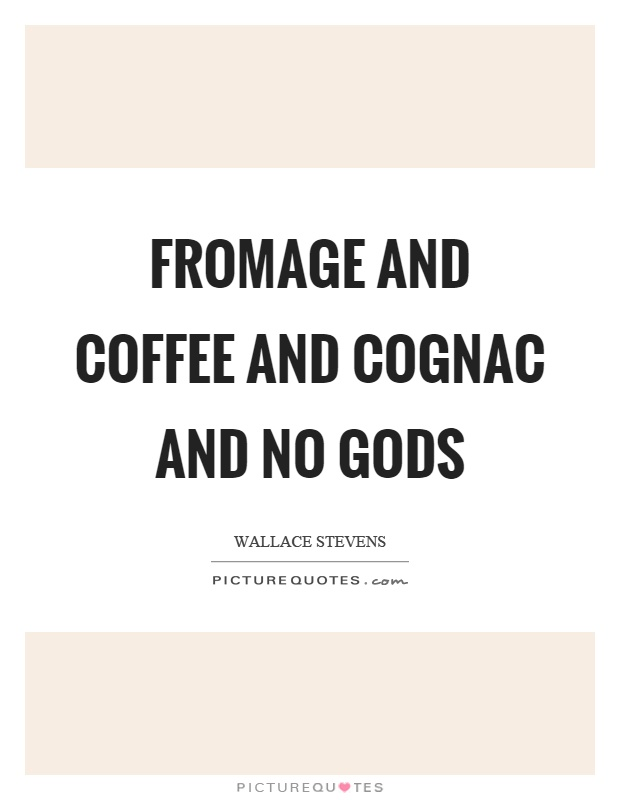 Fromage and coffee and cognac and no gods Picture Quote #1