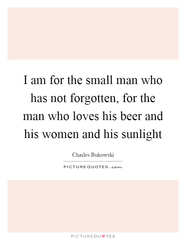 I am for the small man who has not forgotten, for the man who loves his beer and his women and his sunlight Picture Quote #1