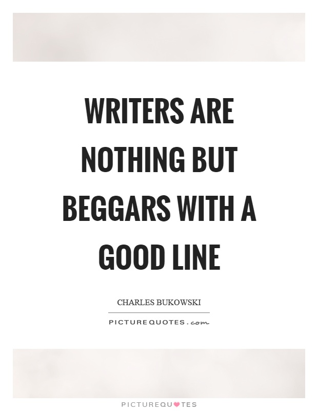 Writers are nothing but beggars with a good line Picture Quote #1