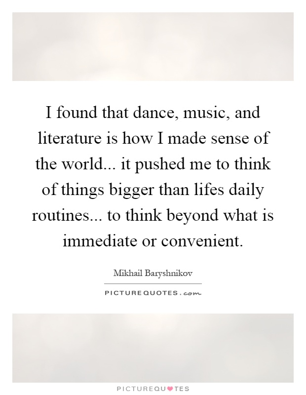 I found that dance, music, and literature is how I made sense of the world... it pushed me to think of things bigger than lifes daily routines... to think beyond what is immediate or convenient Picture Quote #1